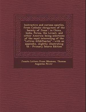 Instructive and Curious Epistles, from Catholic Clergymen of the Society of Jesus af Jesuits Letters From Missions, Thomas Augustus Power