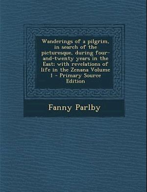 Wanderings of a Pilgrim, in Search of the Picturesque, During Four-And-Twenty Years in the East; With Revelations of Life in the Zenana Volume 1 af Fanny Parlby