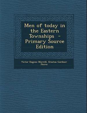 Men of Today in the Eastern Townships - Primary Source Edition af Erastus Gardner Pierce, Victor Eugene Morrill