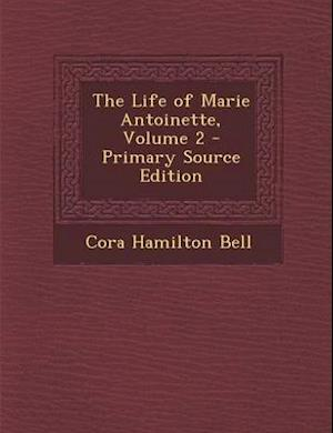 The Life of Marie Antoinette, Volume 2 af Cora Hamilton Bell