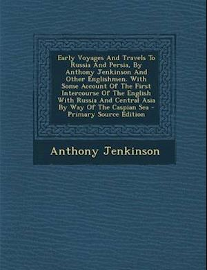 Early Voyages and Travels to Russia and Persia, by Anthony Jenkinson and Other Englishmen. with Some Account of the First Intercourse of the English w af Anthony Jenkinson