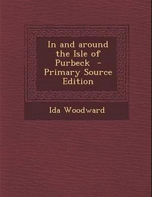In and Around the Isle of Purbeck - Primary Source Edition af Ida Woodward