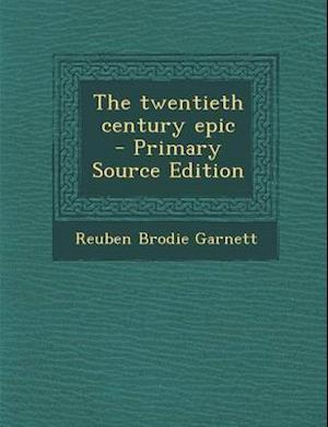 The Twentieth Century Epic - Primary Source Edition af Reuben Brodie Garnett