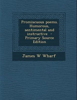 Promiscuous Poems. Humorous, Sentimental and Instructive - Primary Source Edition af James W. Wharf