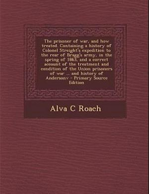 The Prisoner of War, and How Treated. Containing a History of Colonel Streight's Expedition to the Rear of Bragg's Army, in the Spring of 1863, and a af Alva C. Roach