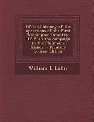 Official History of the Operations of the First Washington Infantry, U.S.V. in the Campaign in the Philippine Islands - Primary Source Edition af William L. Luhn