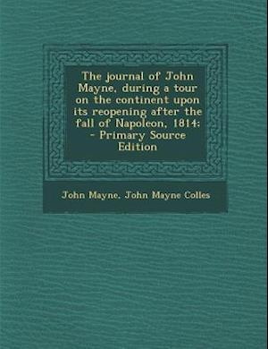 The Journal of John Mayne, During a Tour on the Continent Upon Its Reopening After the Fall of Napoleon, 1814; - Primary Source Edition af John Mayne Colles, John Mayne