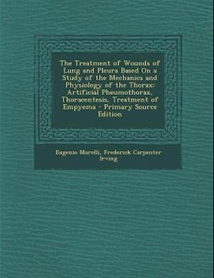 The Treatment of Wounds of Lung and Pleura Based on a Study of the Mechanics and Physiology of the Thorax af Eugenio Morelli, Frederick Carpenter Irving
