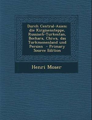 Durch Central-Asien; Die Kirgisensteppe, Russisch-Turkestan, Bochara, Chiwa, Das Turkmenenland Und Persien af Henri Moser