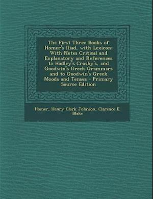 The First Three Books of Homer's Iliad, with Lexicon af Homer, Clarence E. Blake, Henry Clark Johnson