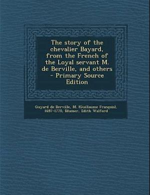 The Story of the Chevalier Bayard, from the French of the Loyal Servant M. de Berville, and Others - Primary Source Edition af Edith Walford Blumer, M. 1697-1770 Guyard De Berville