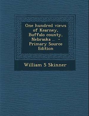 One Hundred Views of Kearney, Buffalo County, Nebraska .. - Primary Source Edition af William S. Skinner