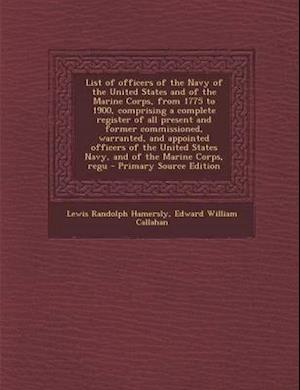 List of Officers of the Navy of the United States and of the Marine Corps, from 1775 to 1900, Comprising a Complete Register of All Present and Former af Edward William Callahan, Lewis Randolph Hamersly
