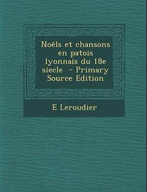 Noels Et Chansons En Patois Lyonnais Du 18e Siecle - Primary Source Edition af E. Leroudier