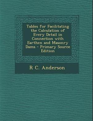 Tables for Facilitating the Calculation of Every Detail in Connection with Earthen and Masonry Dams - Primary Source Edition af R. C. Anderson