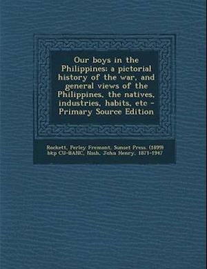 Our Boys in the Philippines; A Pictorial History of the War, and General Views of the Philippines, the Natives, Industries, Habits, Etc - Primary Sour af John Henry Nash, Sunset Press Bkp Cu-Banc, Perley Fremont Rockett