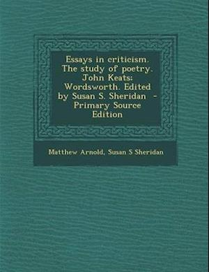 Essays in Criticism. the Study of Poetry. John Keats; Wordsworth. Edited by Susan S. Sheridan - Primary Source Edition af Matthew Arnold, Susan S. Sheridan