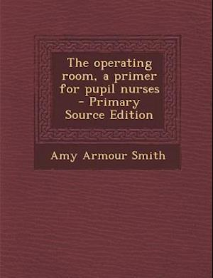 The Operating Room, a Primer for Pupil Nurses af Amy Armour Smith