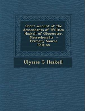 Short Account of the Descendants of William Haskell of Gloucester, Massachusetts af Ulysses G. Haskell
