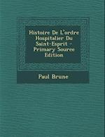 Histoire de L'Ordre Hospitalier Du Saint-Esprit - Primary Source Edition af Paul Brune