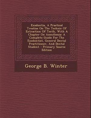 Exodontia, a Practical Treatise on the Technic of Extraction of Teeth, with a Chapter on Anesthesia af George B. Winter