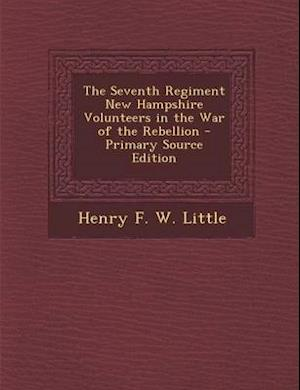 The Seventh Regiment New Hampshire Volunteers in the War of the Rebellion - Primary Source Edition af Henry F. W. Little