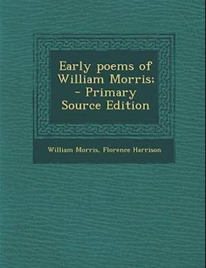 Early Poems of William Morris; - Primary Source Edition af Florence Harrison, William Morris