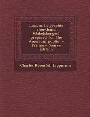 Lessons in Graphic Shorthand (Gabelsberger) Prepared for the American Public - Primary Source Edition af Charles Rosenfell Lippmann