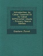 Introduction Au Calcul Tensoriel Et Au Calcul Differentiel Absolu - Primary Source Edition af Gustave Juvet