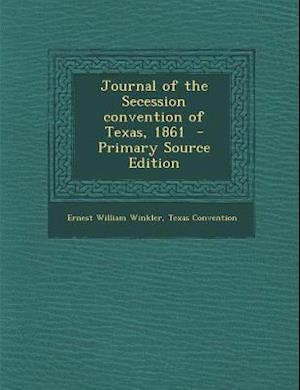 Journal of the Secession Convention of Texas, 1861 af Texas Convention, Ernest William Winkler