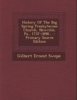 History of the Big Spring Presbyterian Church, Newville, Pa., 1737-1898... - Primary Source Edition af Gilbert Ernest Swope