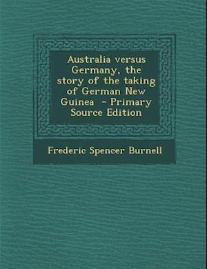 Australia Versus Germany, the Story of the Taking of German New Guinea - Primary Source Edition af Frederic Spencer Burnell