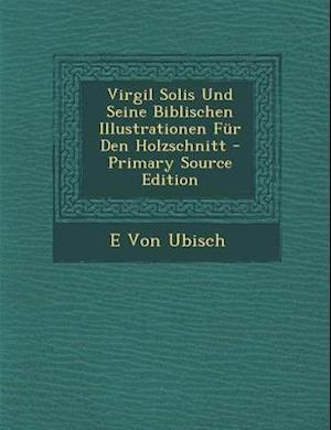 Virgil Solis Und Seine Biblischen Illustrationen Fur Den Holzschnitt af E. Von Ubisch