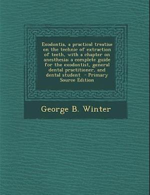 Exodontia, a Practical Treatise on the Technic of Extraction of Teeth, with a Chapter on Anesthesia; A Complete Guide for the Exodontist, General Dent af George B. Winter