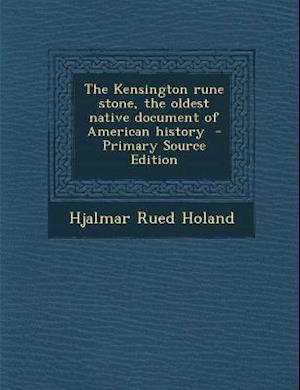 The Kensington Rune Stone, the Oldest Native Document of American History af Hjalmar Rued Holand