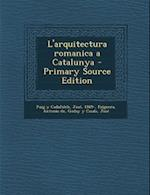 L'Arquitectura Romanica a Catalunya - Primary Source Edition af Jose Goday y. Casals, Jose Puig y. Cadafalch, Antonio De Falguera