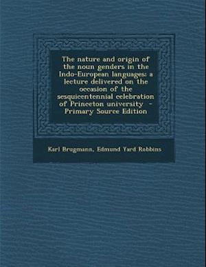 The Nature and Origin of the Noun Genders in the Indo-European Languages; A Lecture Delivered on the Occasion of the Sesquicentennial Celebration of P af Edmund Yard Robbins, Karl Brugmann