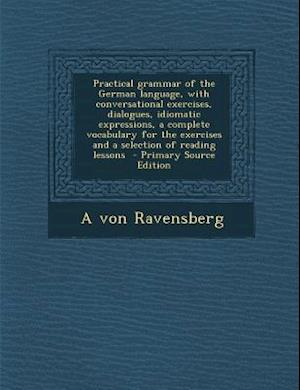 Practical Grammar of the German Language, with Conversational Exercises, Dialogues, Idiomatic Expressions, a Complete Vocabulary for the Exercises and af A. Von Ravensberg