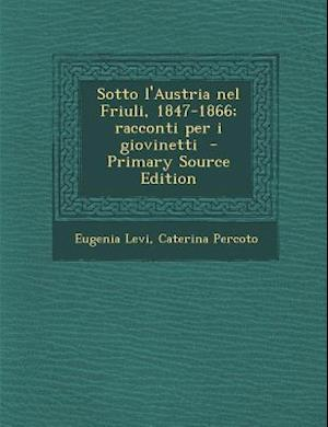 Sotto L'Austria Nel Friuli, 1847-1866; Racconti Per I Giovinetti af Eugenia Levi, Caterina Percoto