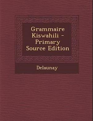 Grammaire Kiswahili - Primary Source Edition af Delaunay