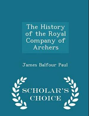 The History of the Royal Company of Archers - Scholar's Choice Edition af James Balfour Paul