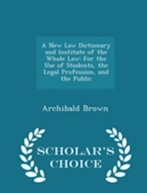 A New Law Dictionary and Institute of the Whole Law af Archibald Brown