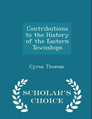 Contributions to the History of the Eastern Townships - Scholar's Choice Edition af Cyrus Thomas