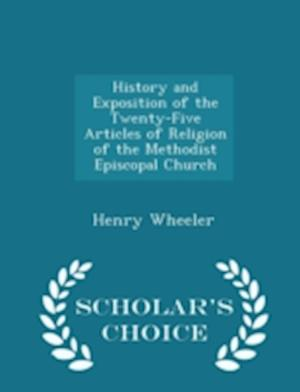 History and Exposition of the Twenty-Five Articles of Religion of the Methodist Episcopal Church - Scholar's Choice Edition af Henry Wheeler