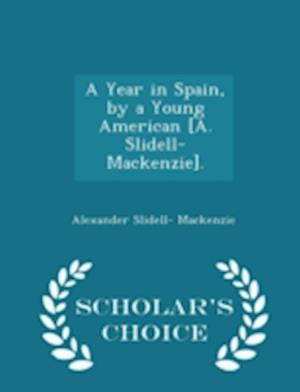 A Year in Spain, by a Young American [A. Slidell-MacKenzie]. - Scholar's Choice Edition af Alexander Slidell Mackenzie