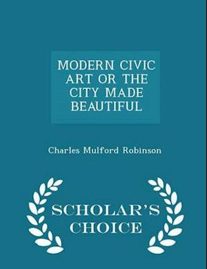 Modern Civic Art or the City Made Beautiful - Scholar's Choice Edition af Charles Mulford Robinson
