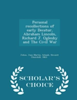 Personal Recollections of Early Decatur, Abraham Lincoln, Richard J. Oglesby and the Civil War - Scholar's Choice Edition af Jane Martin Johns, Howard Churchill Schaub