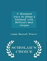 A Thousand Ways to Please a Husband with Bettina's Best Recipes - Scholar's Choice Edition af Louise Bennett Weaver