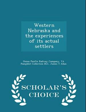 Western Nebraska and the Experiences of Its Actual Settlers - Scholar's Choice Edition af James T. Allan, Ya Pamphlet Collection Dlc