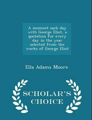 A Moment Each Day with George Eliot, a Quotation for Every Day in the Year Selected from the Works of George Eliot - Scholar's Choice Edition af Ella Adams Moore